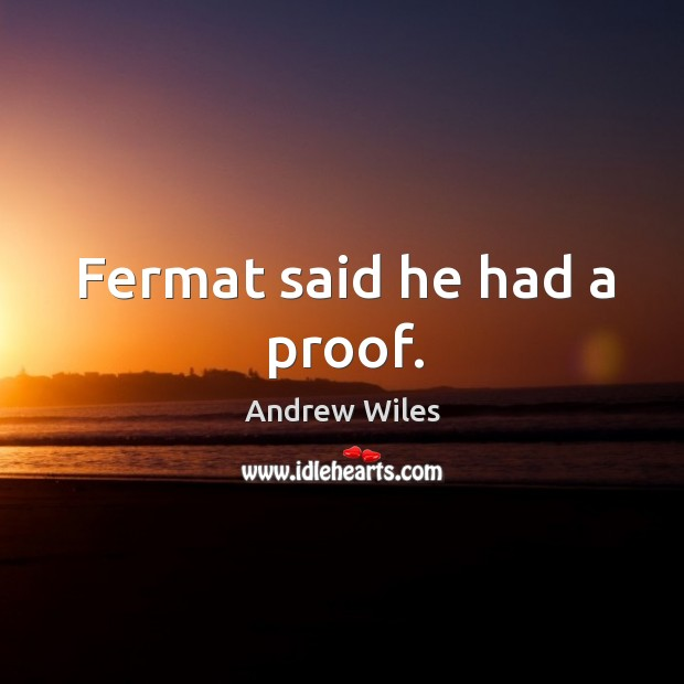 Fermat said he had a proof. Andrew Wiles Picture Quote