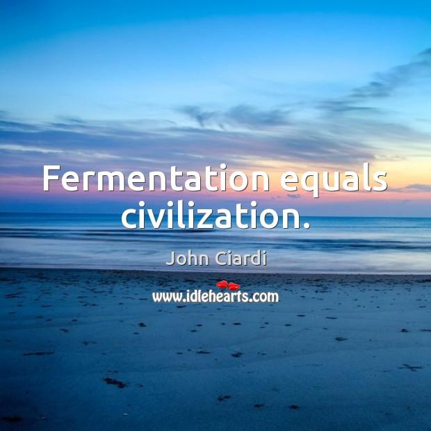 Fermentation equals civilization. Image