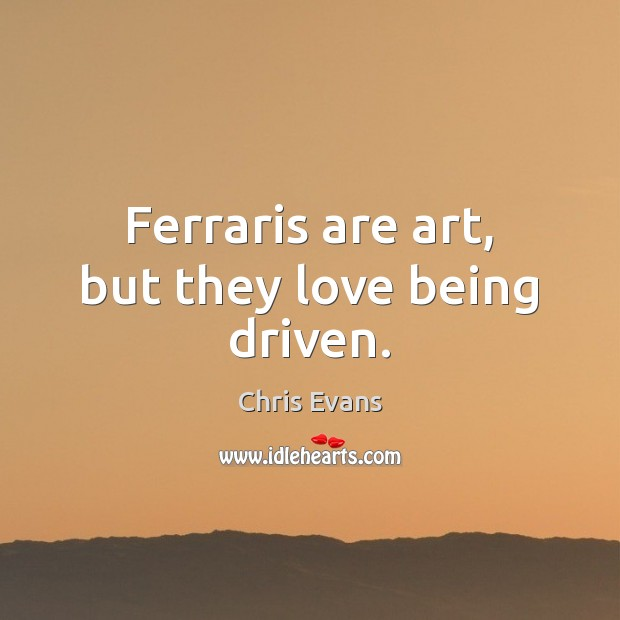 Ferraris are art, but they love being driven. Chris Evans Picture Quote
