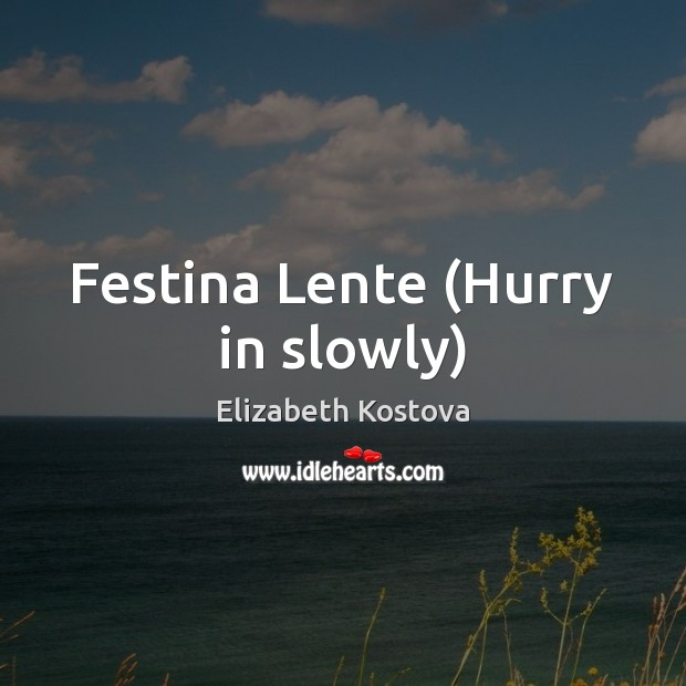 Festina Lente (Hurry in slowly) Elizabeth Kostova Picture Quote
