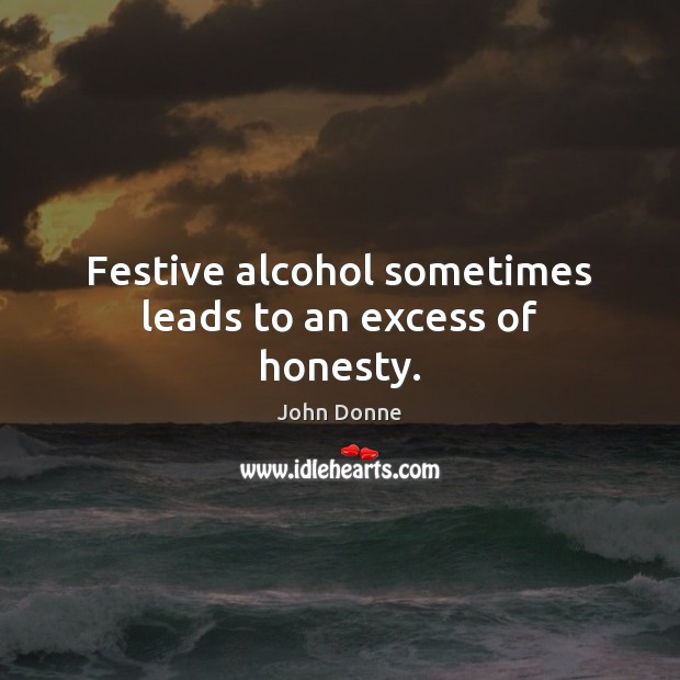 Festive alcohol sometimes leads to an excess of honesty. John Donne Picture Quote