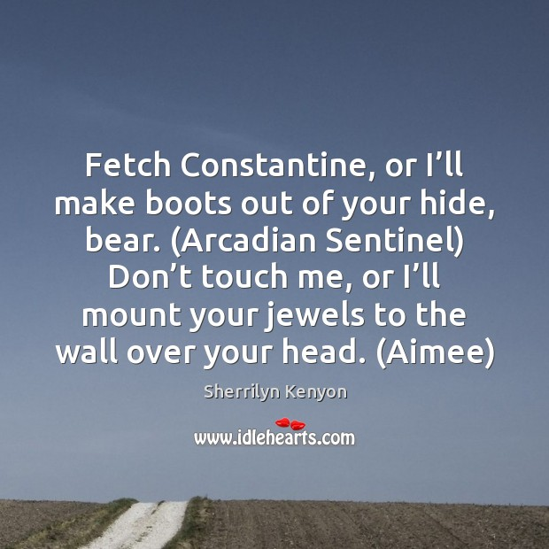 Fetch Constantine, or I'll make boots out of your hide, bear. ( Sherrilyn Kenyon Picture Quote