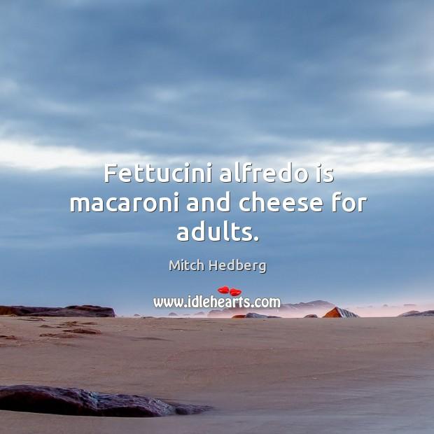 Image, Fettucini alfredo is macaroni and cheese for adults.