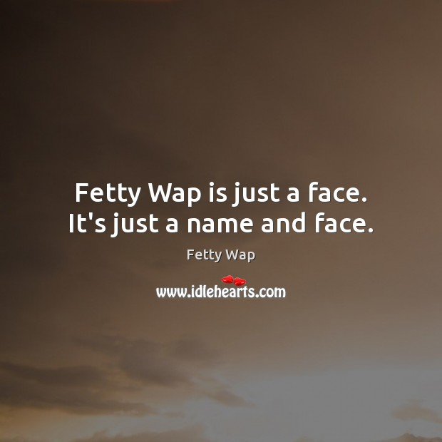 Fetty Wap is just a face. It's just a name and face. Image