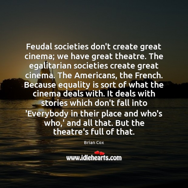 Feudal societies don't create great cinema; we have great theatre. The egalitarian Equality Quotes Image