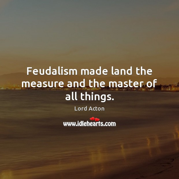 Feudalism made land the measure and the master of all things. Lord Acton Picture Quote
