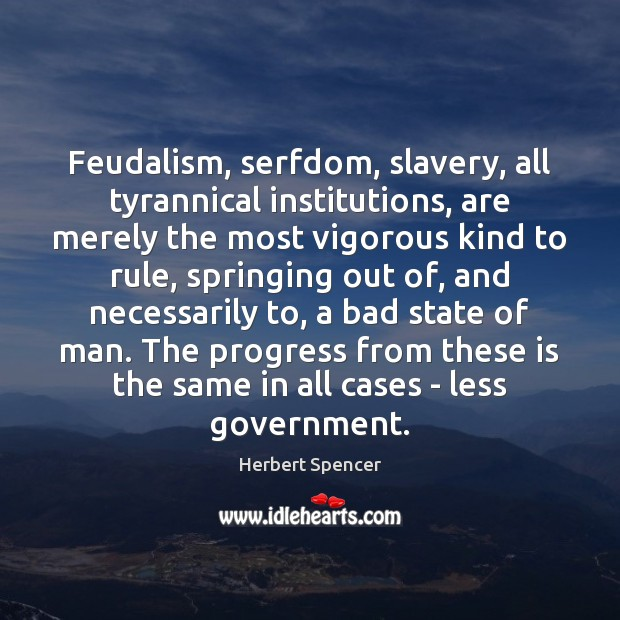 Feudalism, serfdom, slavery, all tyrannical institutions, are merely the most vigorous kind Image