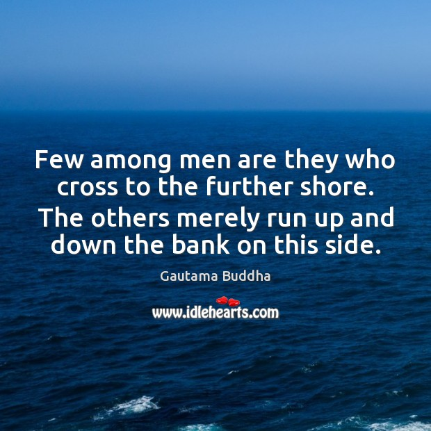 Few among men are they who cross to the further shore. The Image