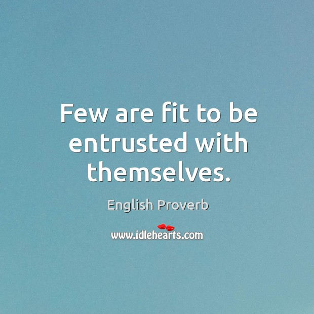 Image, Few are fit to be entrusted with themselves.