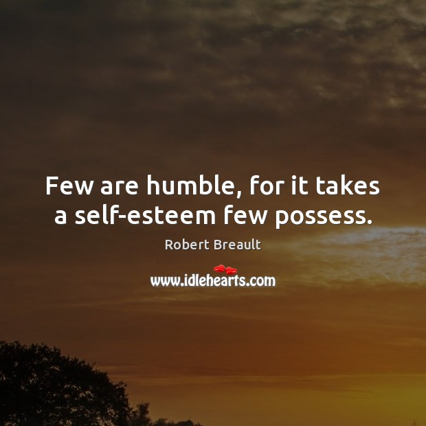 Image, Few are humble, for it takes a self-esteem few possess.