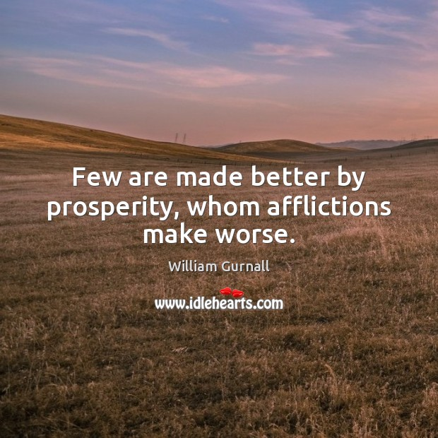 Few are made better by prosperity, whom afflictions make worse. William Gurnall Picture Quote