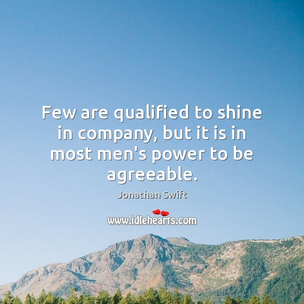 Few are qualified to shine in company, but it is in most men's power to be agreeable. Image