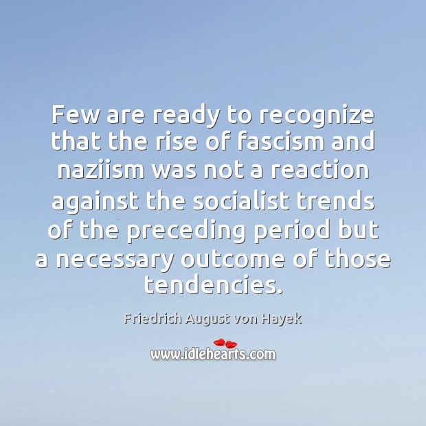 Few are ready to recognize that the rise of fascism and naziism Friedrich August von Hayek Picture Quote