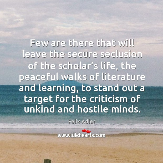 Few are there that will leave the secure seclusion of the scholar's life, the peaceful walks Felix Adler Picture Quote