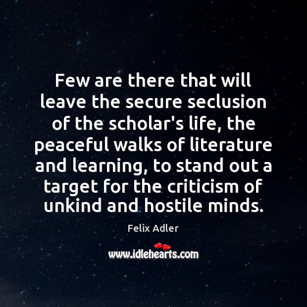 Few are there that will leave the secure seclusion of the scholar's Felix Adler Picture Quote