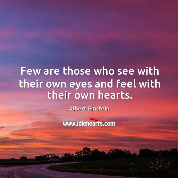 Image, Few are those who see with their own eyes and feel with their own hearts.
