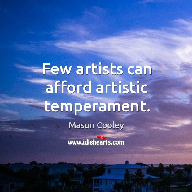 Few artists can afford artistic temperament. Image
