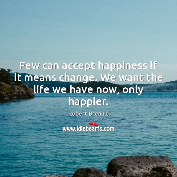 Few can accept happiness if it means change. We want the life we have now, only happier. Image