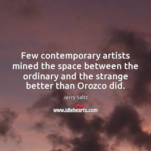 Few contemporary artists mined the space between the ordinary and the strange Jerry Saltz Picture Quote