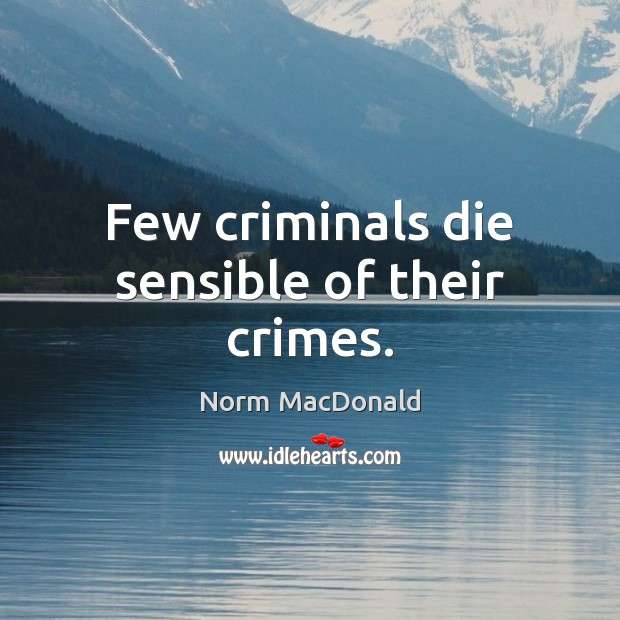 Few criminals die sensible of their crimes. Norm MacDonald Picture Quote