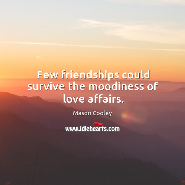 Few friendships could survive the moodiness of love affairs. Image