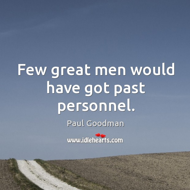 Few great men would have got past personnel. Paul Goodman Picture Quote