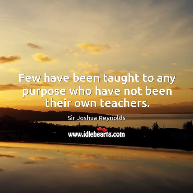 Few have been taught to any purpose who have not been their own teachers. Image