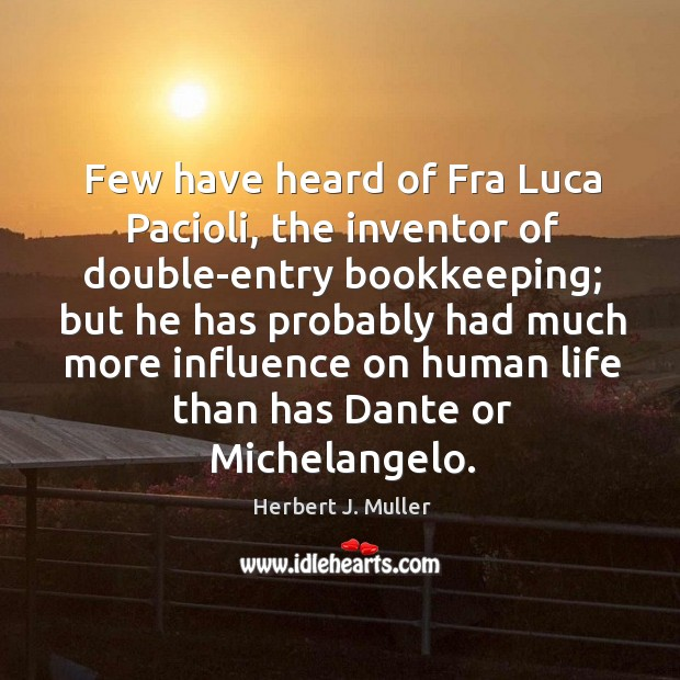 Few have heard of Fra Luca Pacioli, the inventor of double-entry bookkeeping; Herbert J. Muller Picture Quote