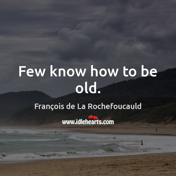 Few know how to be old. Image
