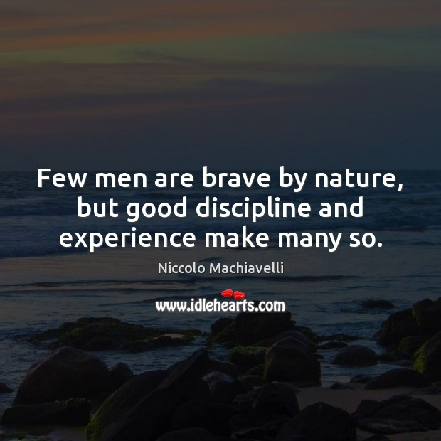 Few men are brave by nature, but good discipline and experience make many so. Image