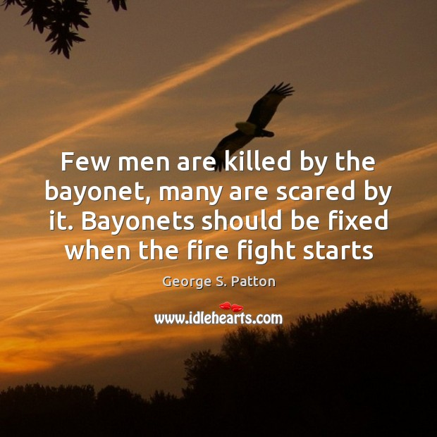 Few men are killed by the bayonet, many are scared by it. George S. Patton Picture Quote