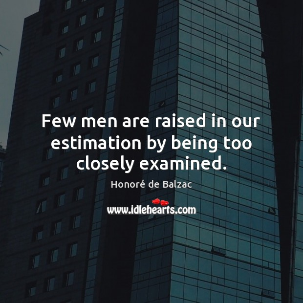 Few men are raised in our estimation by being too closely examined. Image