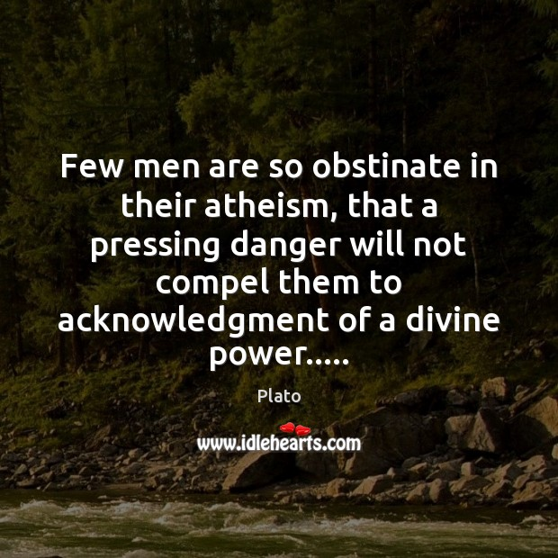 Few men are so obstinate in their atheism, that a pressing danger Plato Picture Quote