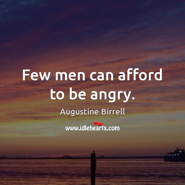 Few men can afford to be angry. Image