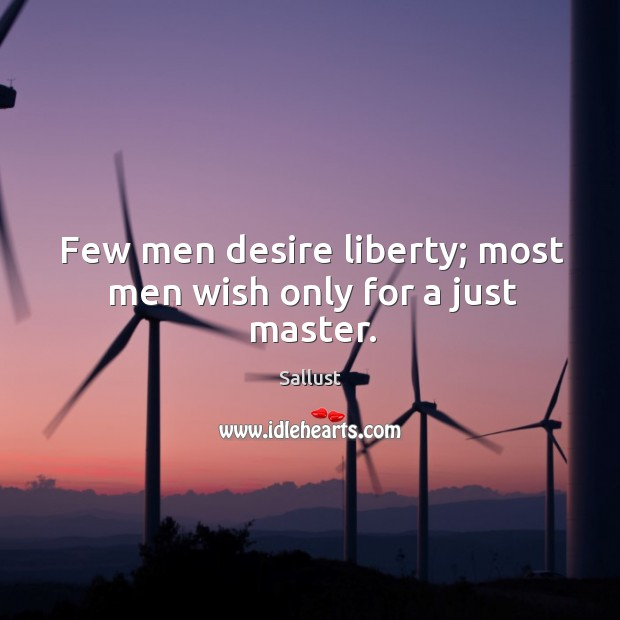 Few men desire liberty; most men wish only for a just master. Image