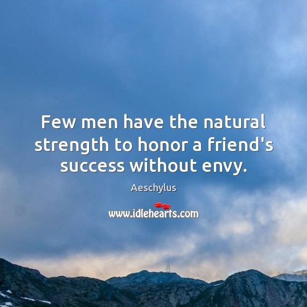 Image, Few men have the natural strength to honor a friend's success without envy.