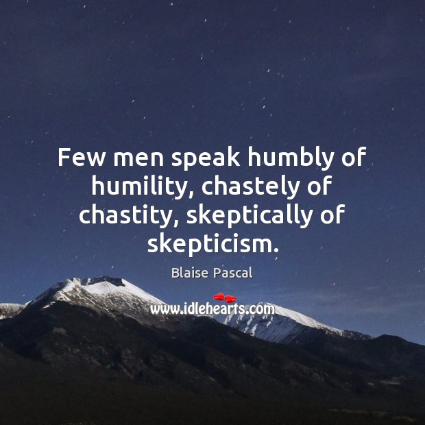 Few men speak humbly of humility, chastely of chastity, skeptically of skepticism. Blaise Pascal Picture Quote
