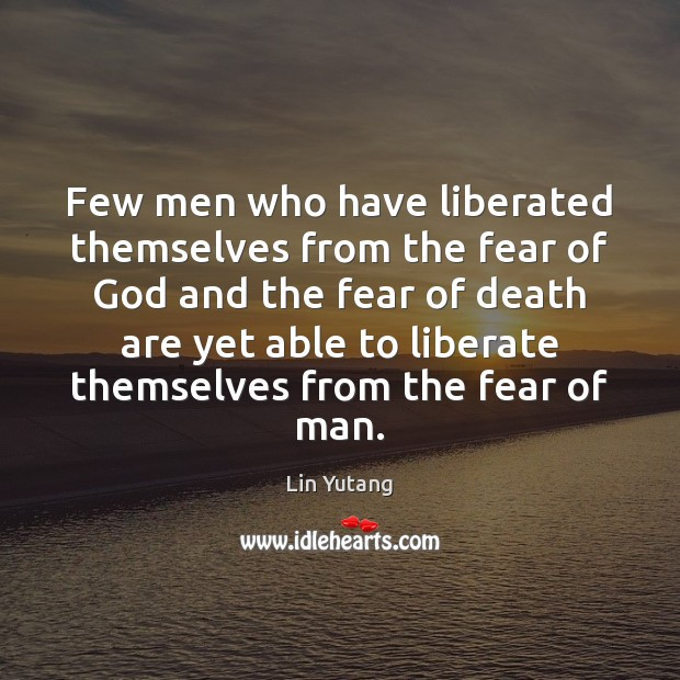 Image, Few men who have liberated themselves from the fear of God and