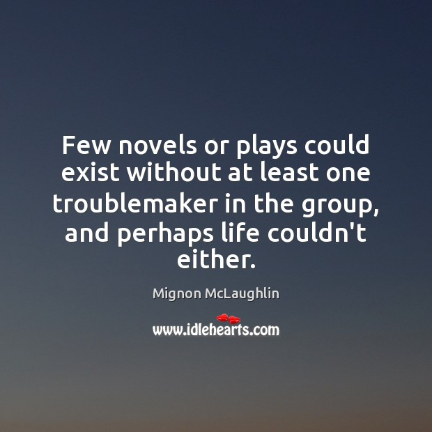 Few novels or plays could exist without at least one troublemaker in Mignon McLaughlin Picture Quote