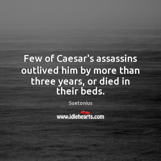 Few of Caesar's assassins outlived him by more than three years, or died in their beds. Image