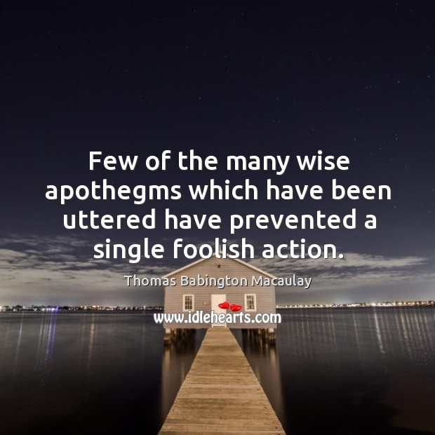 Few of the many wise apothegms which have been uttered have prevented a single foolish action. Thomas Babington Macaulay Picture Quote