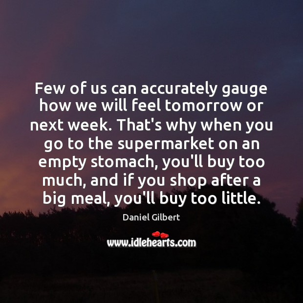 Few of us can accurately gauge how we will feel tomorrow or Daniel Gilbert Picture Quote