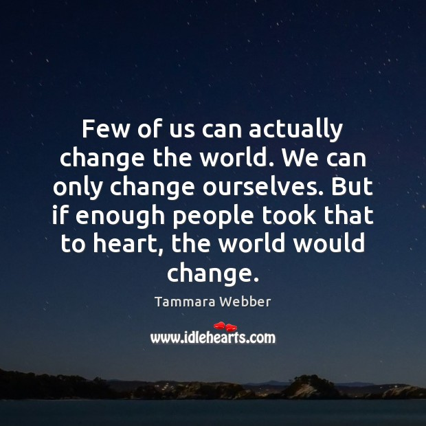 Few of us can actually change the world. We can only change Image