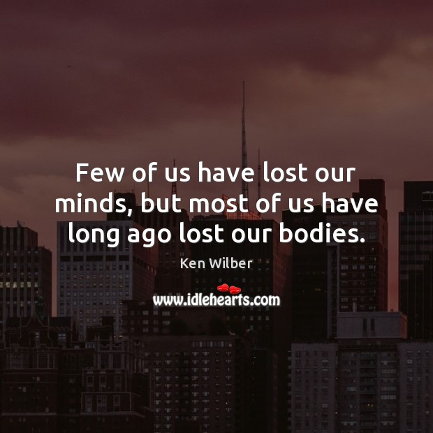 Few of us have lost our minds, but most of us have long ago lost our bodies. Ken Wilber Picture Quote