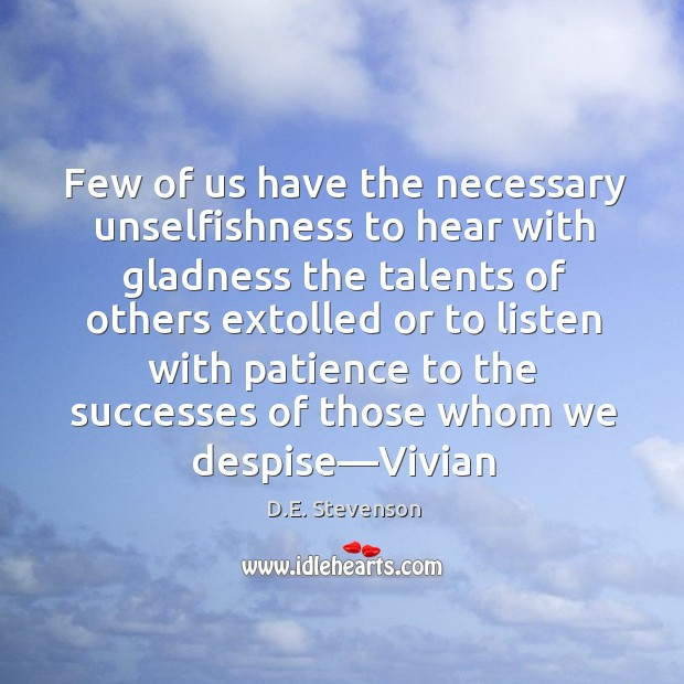 Few of us have the necessary unselfishness to hear with gladness the Image