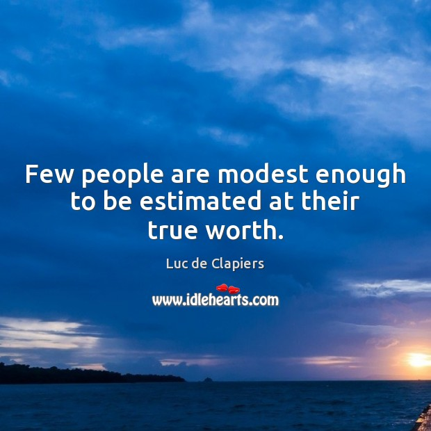 Few people are modest enough to be estimated at their true worth. Luc de Clapiers Picture Quote