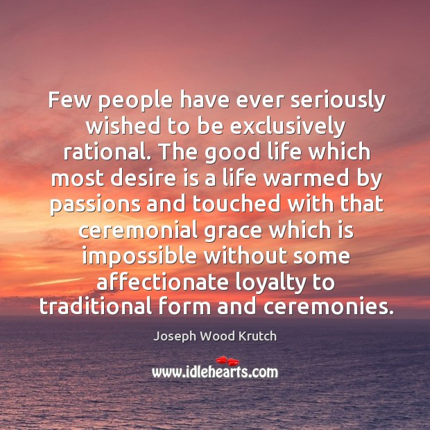 Few people have ever seriously wished to be exclusively rational. Joseph Wood Krutch Picture Quote