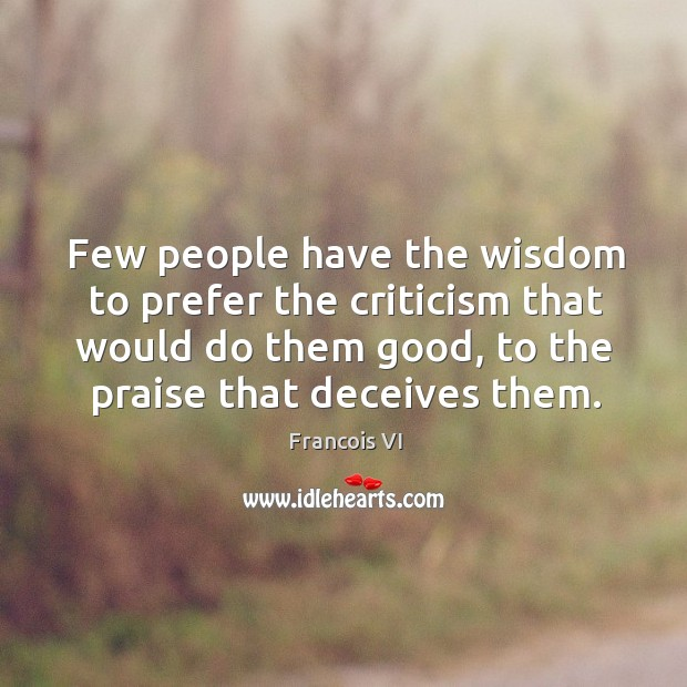 Few people have the wisdom to prefer the criticism that would do them good, to the praise that deceives them. Image