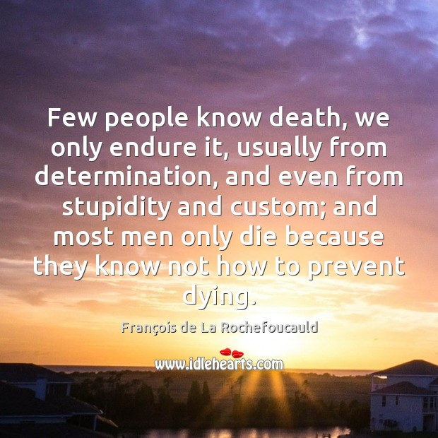 Image, Few people know death, we only endure it, usually from determination, and