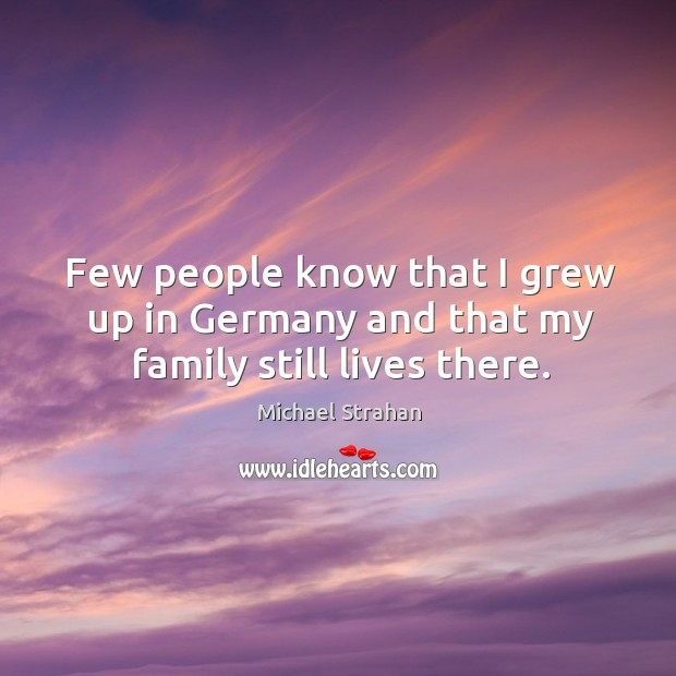 Few people know that I grew up in germany and that my family still lives there. Michael Strahan Picture Quote